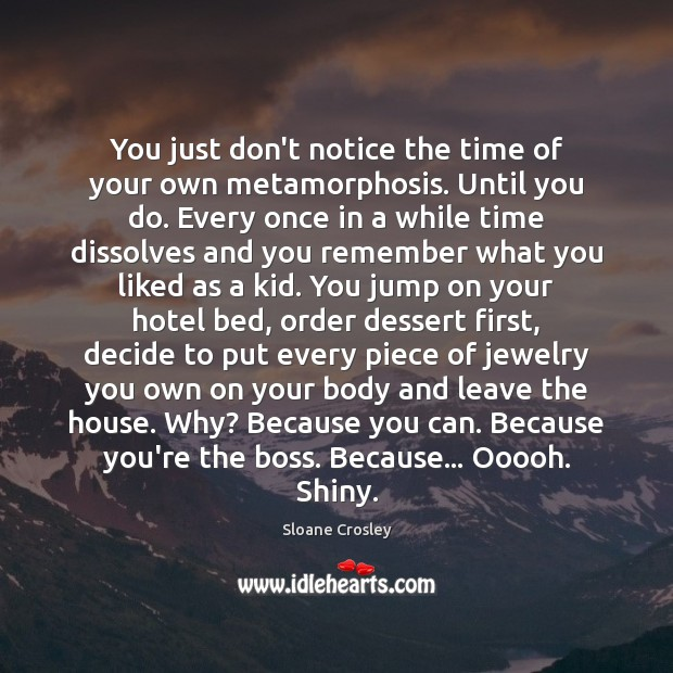 You just don't notice the time of your own metamorphosis. Until you Image