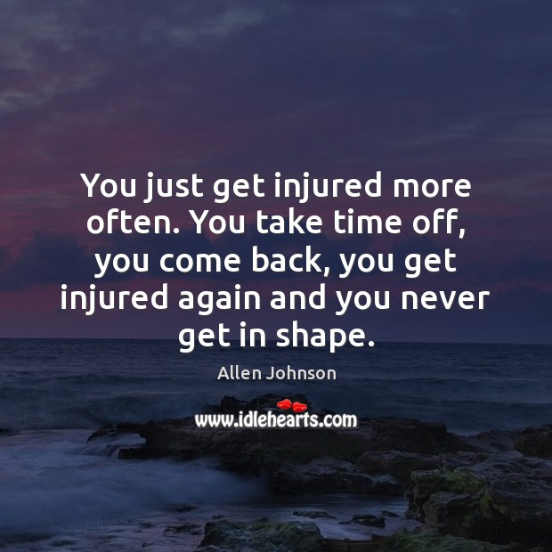 Image, You just get injured more often. You take time off, you come