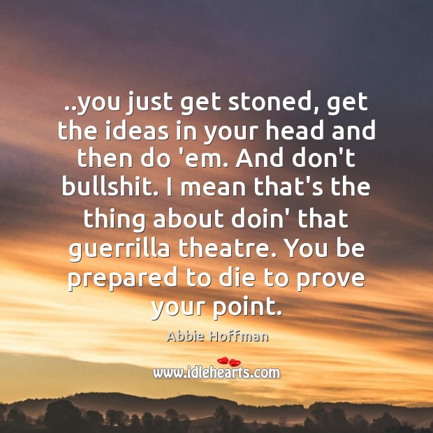 ..you just get stoned, get the ideas in your head and then Image