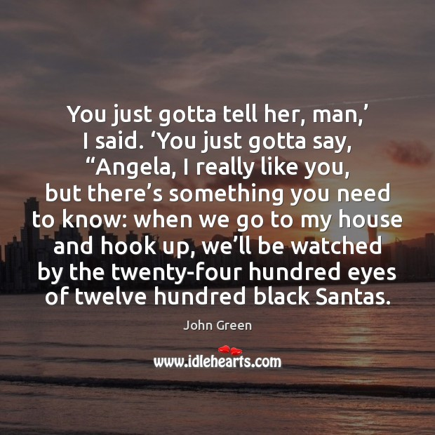 """You just gotta tell her, man,' I said. 'You just gotta say, """" John Green Picture Quote"""