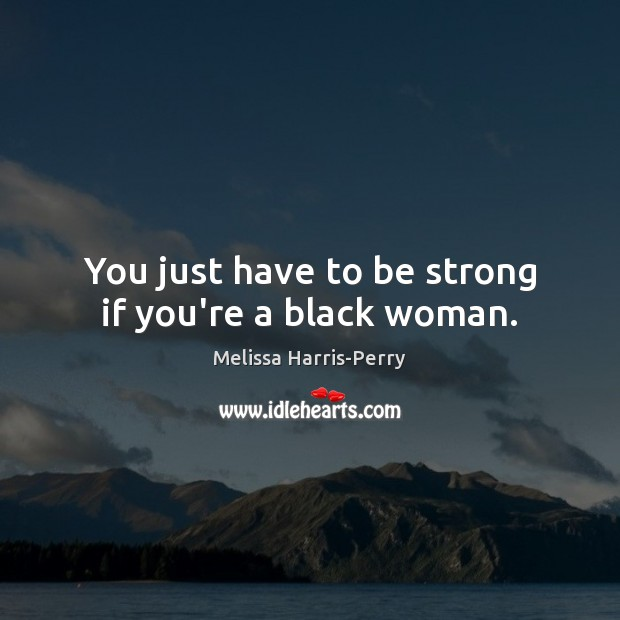 You just have to be strong if you're a black woman. Image