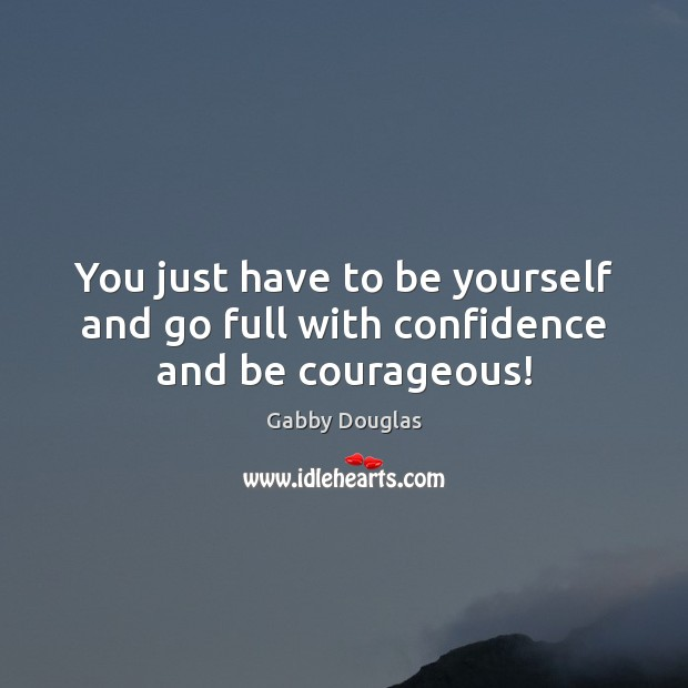 You just have to be yourself and go full with confidence and be courageous! Be Yourself Quotes Image