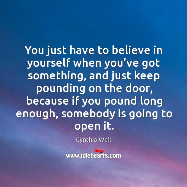 You just have to believe in yourself when you've got something, and just keep pounding Cynthia Weil Picture Quote