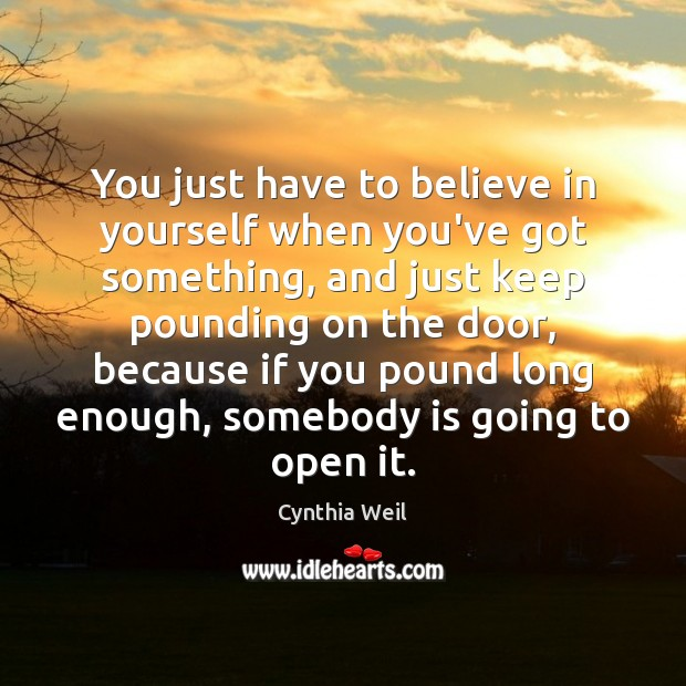 You just have to believe in yourself when you've got something, and Believe in Yourself Quotes Image