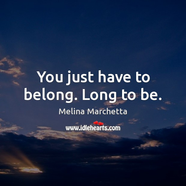 You just have to belong. Long to be. Melina Marchetta Picture Quote
