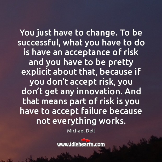 You just have to change. To be successful, what you have to Michael Dell Picture Quote