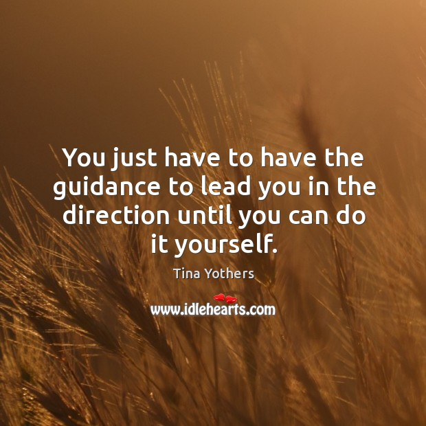 You just have to have the guidance to lead you in the direction until you can do it yourself. Image