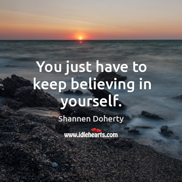 You just have to keep believing in yourself. Shannen Doherty Picture Quote