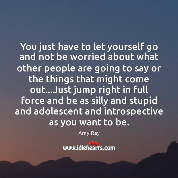 You just have to let yourself go and not be worried about Image