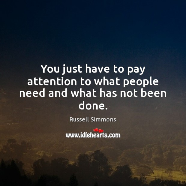 You just have to pay attention to what people need and what has not been done. Image