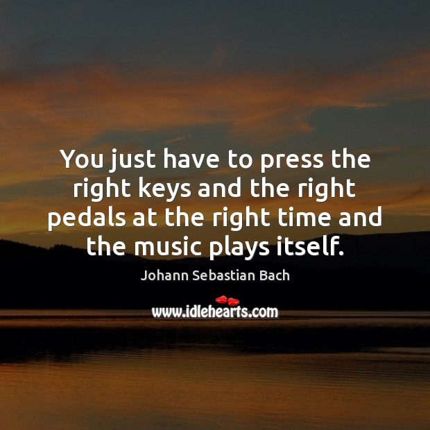 You just have to press the right keys and the right pedals Johann Sebastian Bach Picture Quote