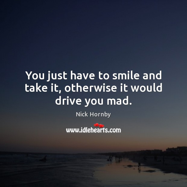 You just have to smile and take it, otherwise it would drive you mad. Nick Hornby Picture Quote