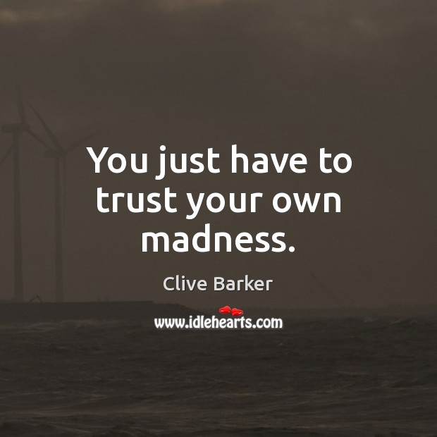 You just have to trust your own madness. Clive Barker Picture Quote