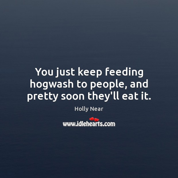 You just keep feeding hogwash to people, and pretty soon they'll eat it. Image