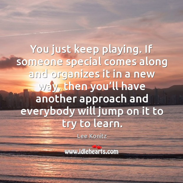 You just keep playing. If someone special comes along and organizes it in a new way Image