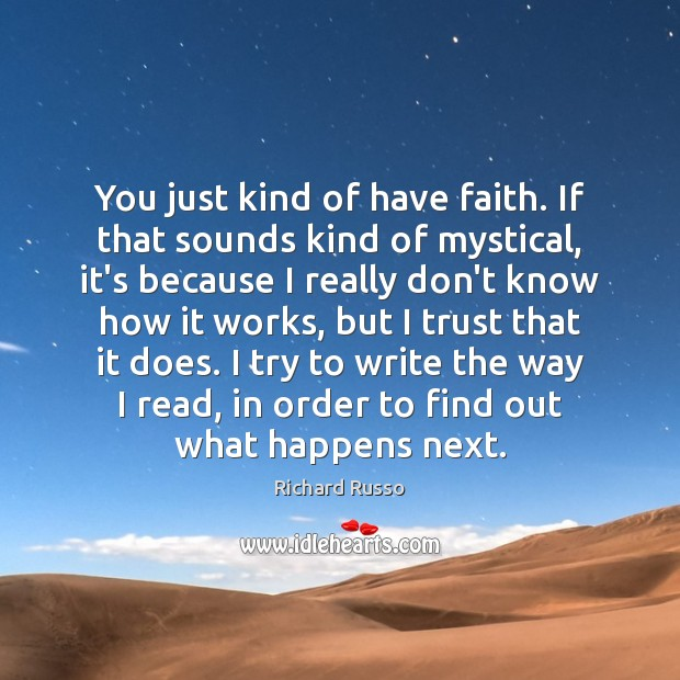 You just kind of have faith. If that sounds kind of mystical, Richard Russo Picture Quote