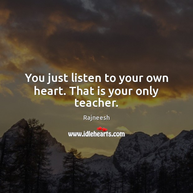 Image, You just listen to your own heart. That is your only teacher.