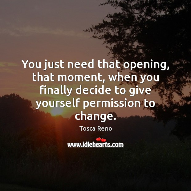You just need that opening, that moment, when you finally decide to Image