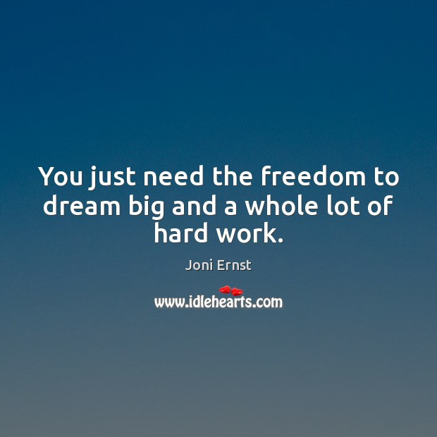 You just need the freedom to dream big and a whole lot of hard work. Image