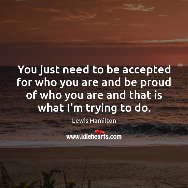 You just need to be accepted for who you are and be Lewis Hamilton Picture Quote