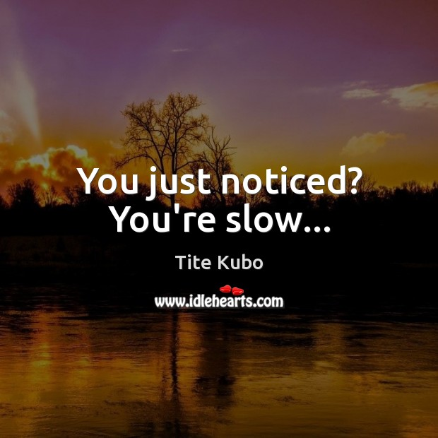 You just noticed? You're slow… Image
