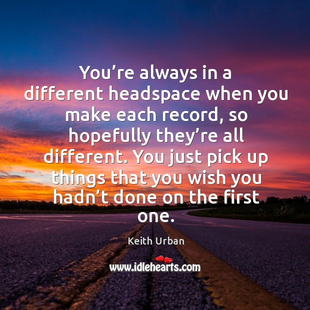 You just pick up things that you wish you hadn't done on the first one. Keith Urban Picture Quote