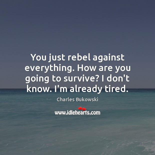 You just rebel against everything. How are you going to survive? I Charles Bukowski Picture Quote