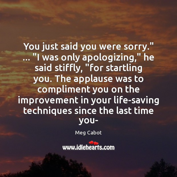 """You just said you were sorry."""" … """"I was only apologizing,"""" he said Meg Cabot Picture Quote"""