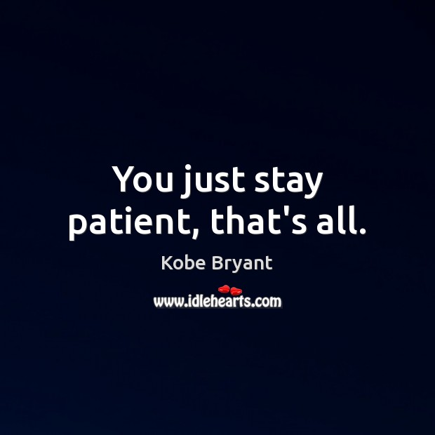 You just stay patient, that's all. Kobe Bryant Picture Quote