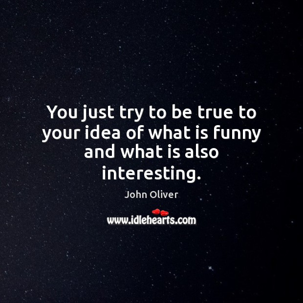 You just try to be true to your idea of what is funny and what is also interesting. John Oliver Picture Quote