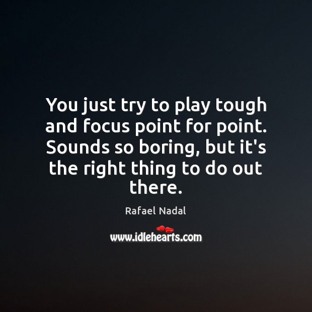 You just try to play tough and focus point for point. Sounds Rafael Nadal Picture Quote