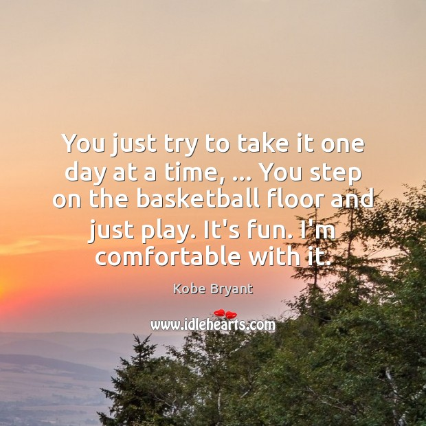 You just try to take it one day at a time, … You Kobe Bryant Picture Quote