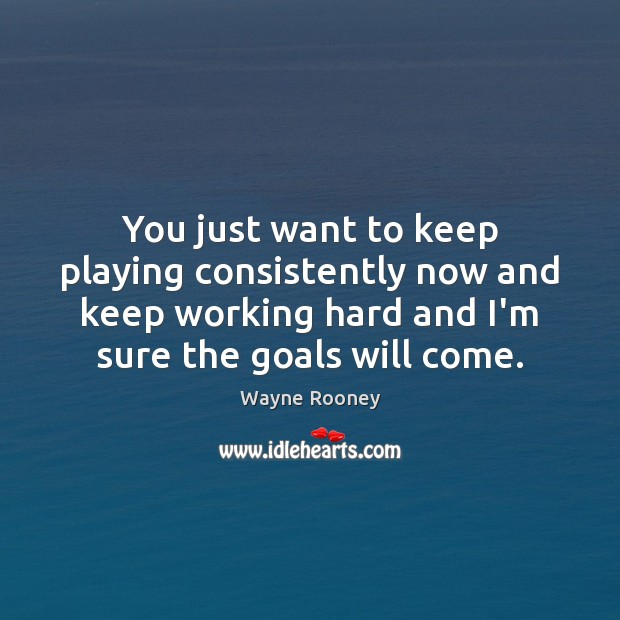You just want to keep playing consistently now and keep working hard Wayne Rooney Picture Quote