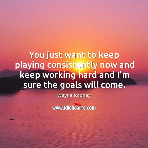 You just want to keep playing consistently now and keep working hard and I'm sure the goals will come. Image