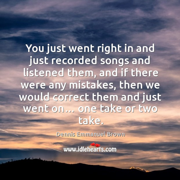 You just went right in and just recorded songs and listened them, and if there were any mistakes Dennis Emmanuel Brown Picture Quote
