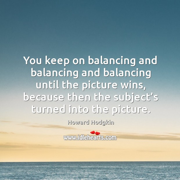 You keep on balancing and balancing and balancing until the picture wins, because then the subject's turned into the picture. Image