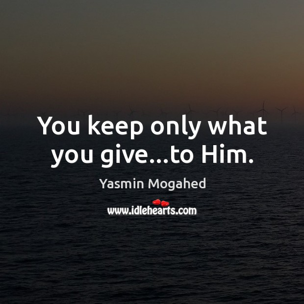You keep only what you give…to Him. Yasmin Mogahed Picture Quote
