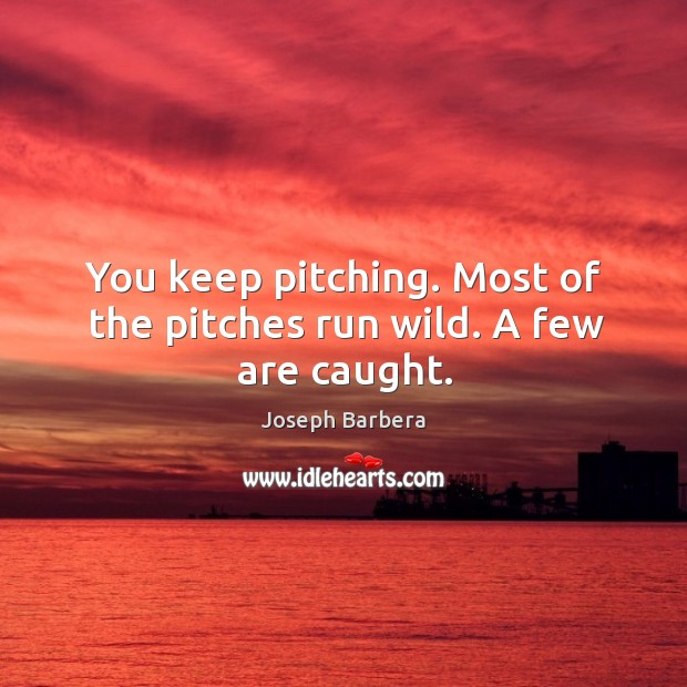 You keep pitching. Most of the pitches run wild. A few are caught. Joseph Barbera Picture Quote