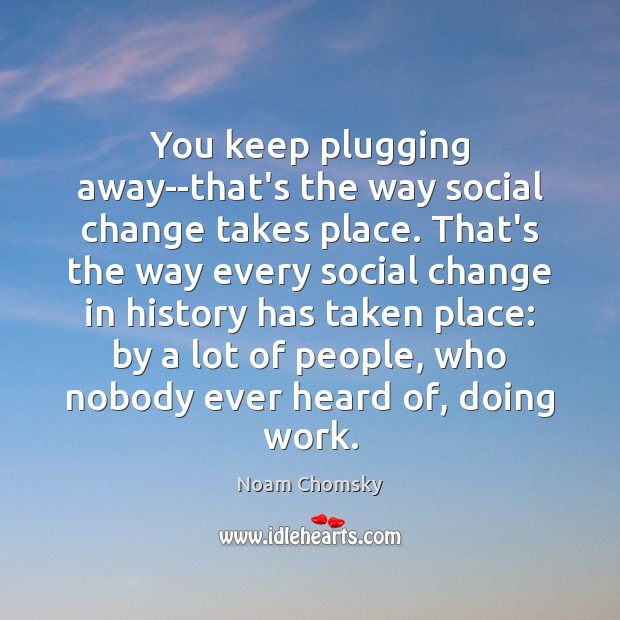 You keep plugging away–that's the way social change takes place. That's the Image