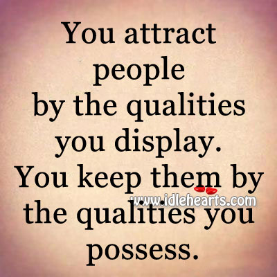 You Attract People By The Qualities You Display.