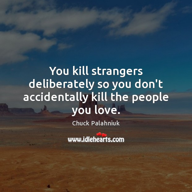 You kill strangers deliberately so you don't accidentally kill the people you love. Chuck Palahniuk Picture Quote