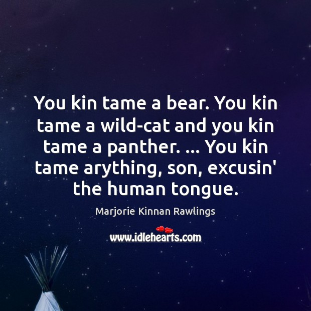 You kin tame a bear. You kin tame a wild-cat and you Marjorie Kinnan Rawlings Picture Quote