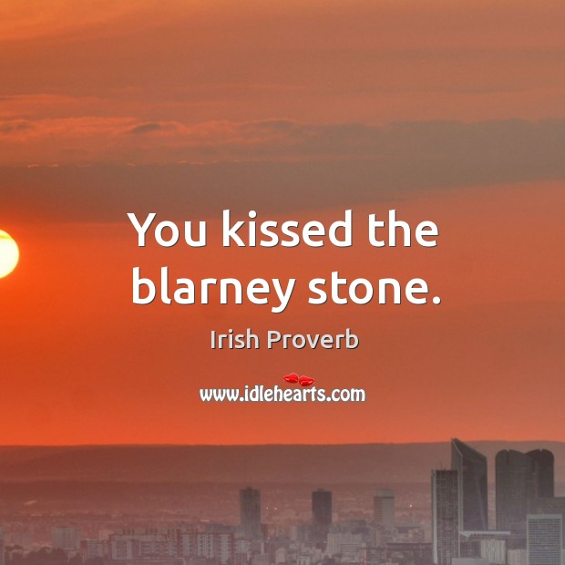 Image, You kissed the blarney stone.