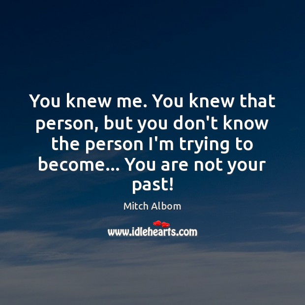 You knew me. You knew that person, but you don't know the Mitch Albom Picture Quote