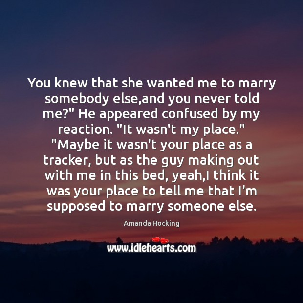 You knew that she wanted me to marry somebody else,and you Amanda Hocking Picture Quote