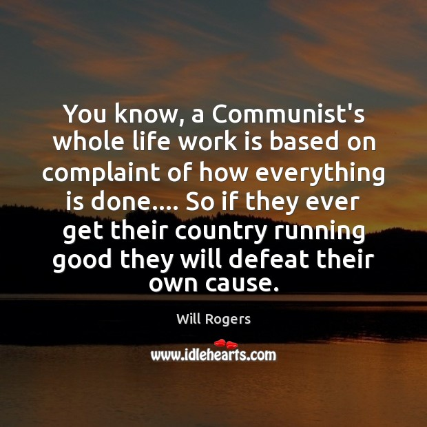 You know, a Communist's whole life work is based on complaint of Will Rogers Picture Quote