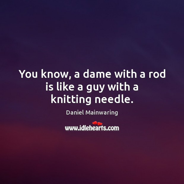 You know, a dame with a rod is like a guy with a knitting needle. Image