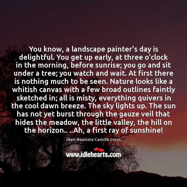 Image, You know, a landscape painter's day is delightful. You get up early,