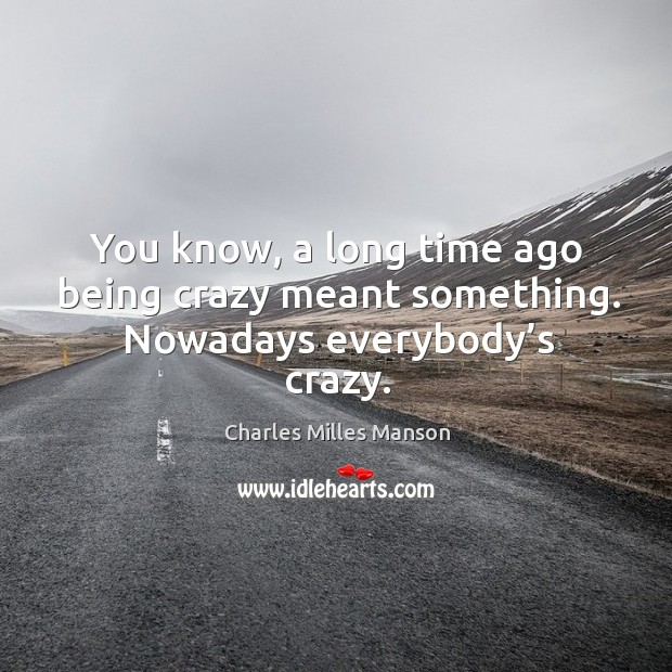 You know, a long time ago being crazy meant something. Nowadays everybody's crazy. Image