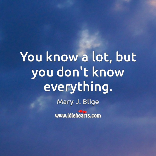 You know a lot, but you don't know everything. Image